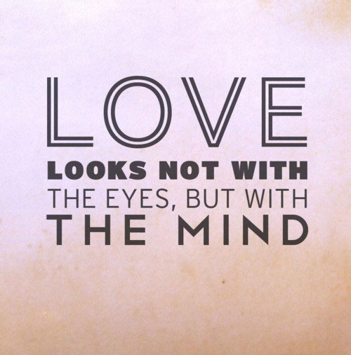 Love looks not with the eyes, but with the mind.