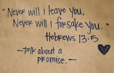 Never will I leave you, Never will I forsake you. Hebrew 13:5