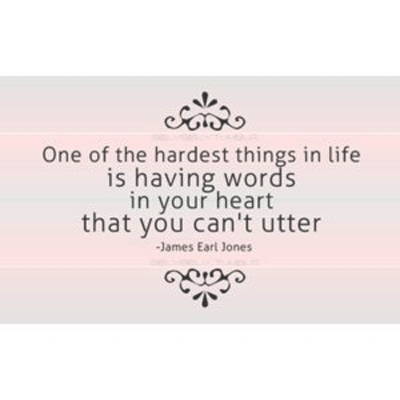 One of the hardest things in life is having words in your heart that you can't utter. James Earl Jones