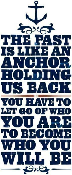 The past is like and anchor holding us back. You have to let go of who you are to become who you will be.