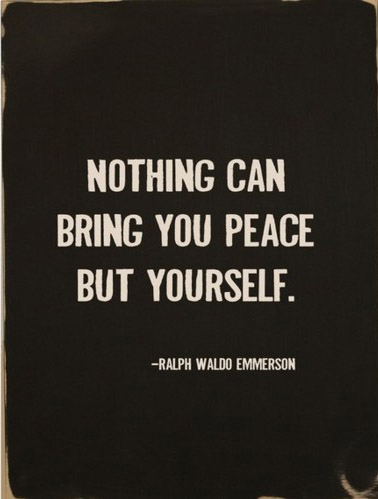 Nothing can bring you peace, but yourself.