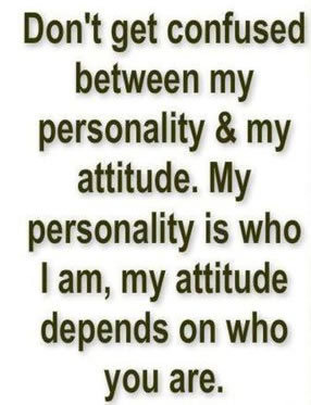 Don't get confused between my personality & my attitude. My personality is who I am, my attitude depends on who you are
