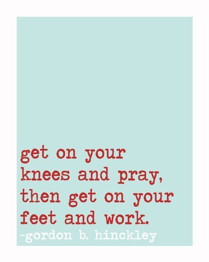 Get on your knees and pray, then get on your feet and work