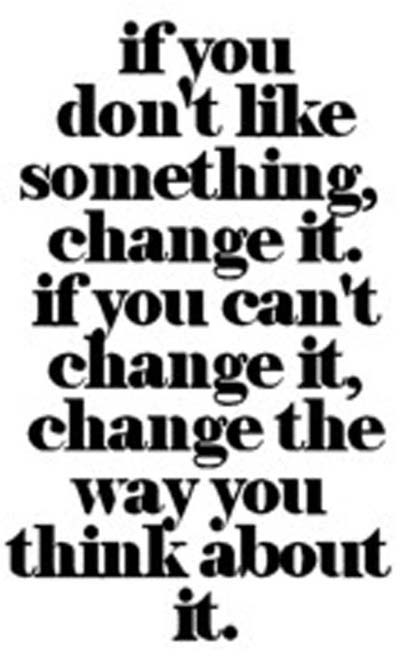 If you don't like something change it. If you can't change it, change the way you think about it.