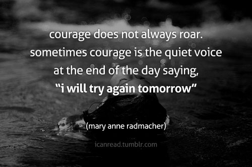 Courage does not always roar. Sometimes courage is the quiet voice at the end of the day saying, 'I will try again tomorrow'