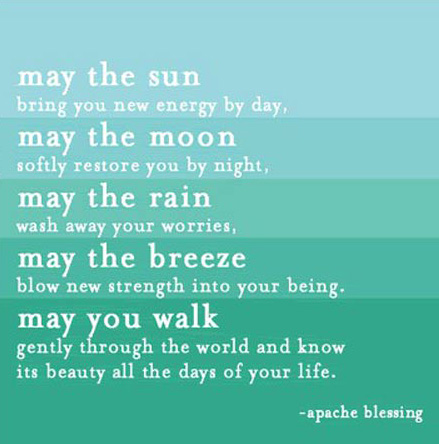May the sun bring you new energy by day, May the moon softly restore you by night, May the rain wash away your worries, May the breeze blow new strength into your being