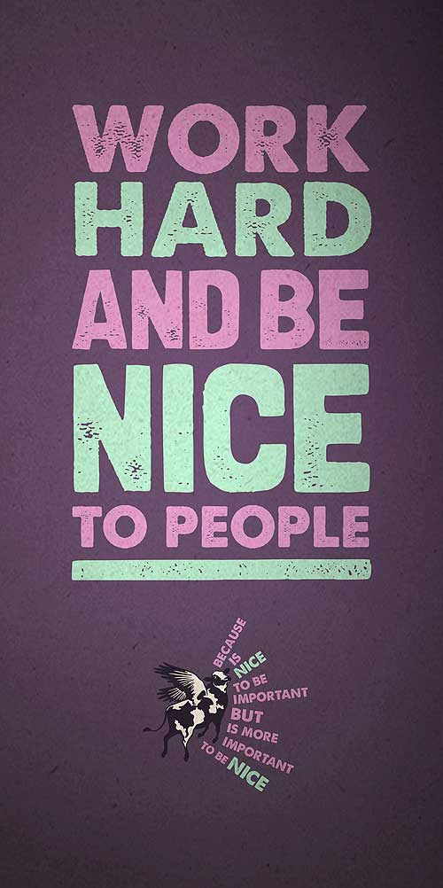 Work hard and be nice to people, because is nice to be important, but is more important to be nice