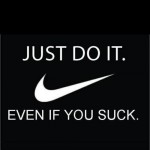 just do it. even it you suck