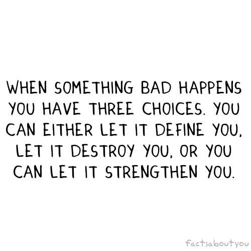 When something bad happens, you have three choices. You can either let it define you, destroy you, or you can let it strengthen you
