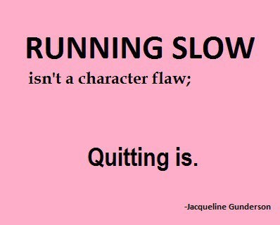 Running slow isn't a character flaw, quitting is.