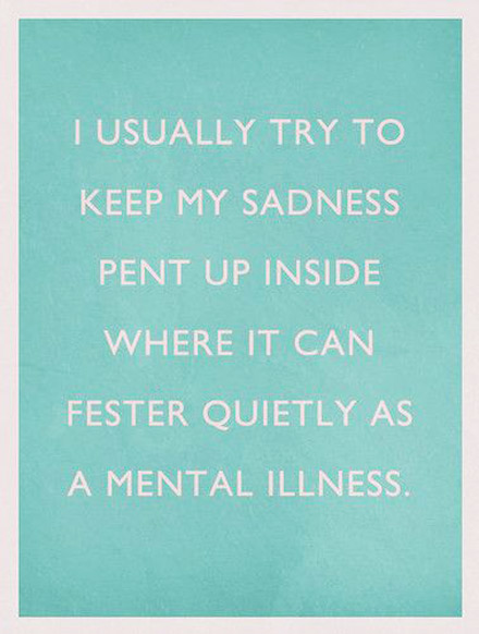 I usually try to keep my sadness pent up inside where it can fester quietly as a mental illness