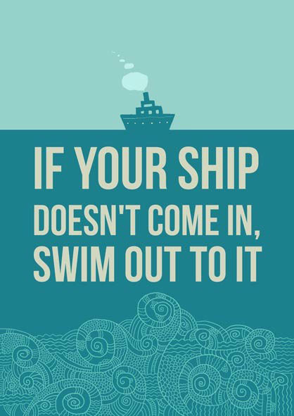 If your ship doesn't come in. Swim out to it