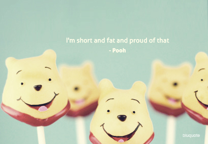 I'm short and fat and proud of that – Pooh