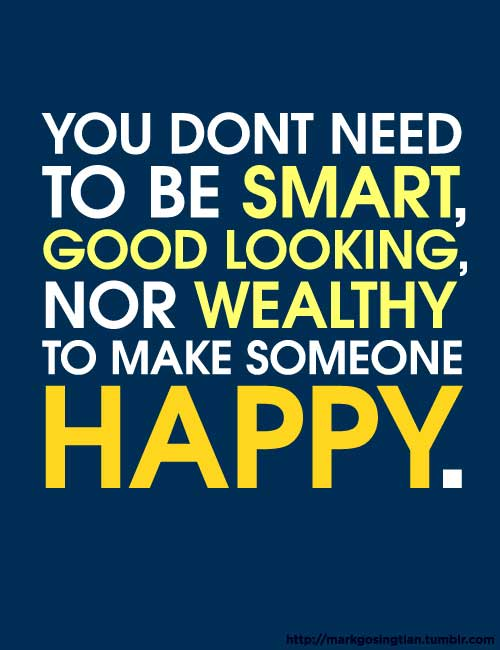 You don't need to be smart, good looking, nor wealthy to make someone happy