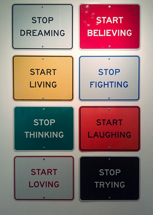 Stop dreaming. Start believing. Start living. Stop fighting. Stop thinking. Start laughing. Start loving. Stop trying.