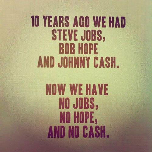 10 years ago we had Steve Jobs, Bob Hope and Johnny Cash. Now we have no Jobs, no Hope and no Cash.