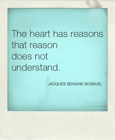 The heart has reasons that reason does not understand.  Jacques Benigne Bossuet