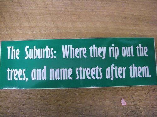 the-suburbs-where-they-rip-out-the-trees-and-name-the-streets-after-them