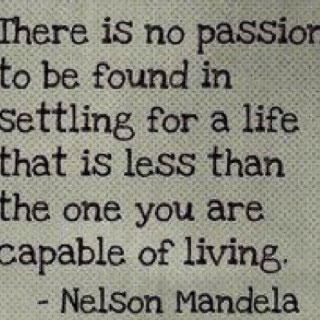 There is no passion to be found in settling for a life that is less than the one you are capable of living. Nelson Mandela