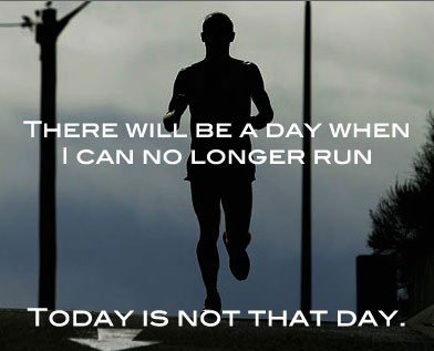 there-will-be-a-day-when-i-can-no-longer-run-today-is-not-that-day