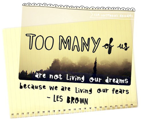 Too many of us are not living our dreams, because we are living out fears. Les Brown