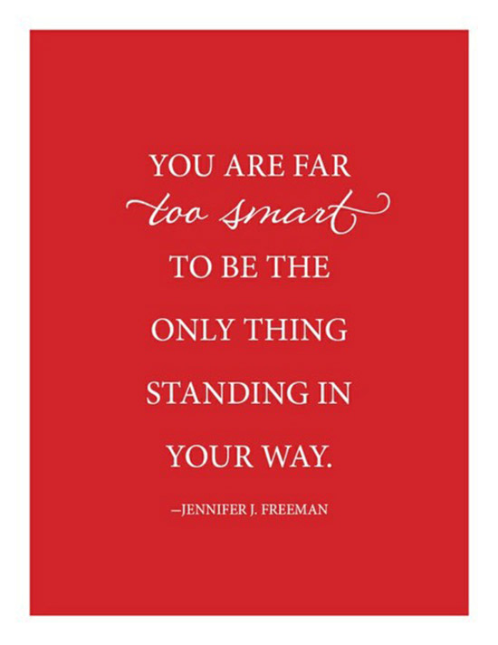 You are far to smart to be the only thing standing in your way.