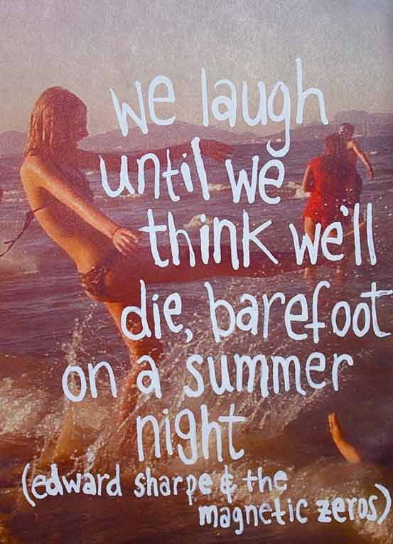 We laugh until we think we'll die barefoot on a summer night. Edward Sharpe &...