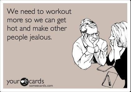 We need to workout more so we can get hot and make other people jealous.