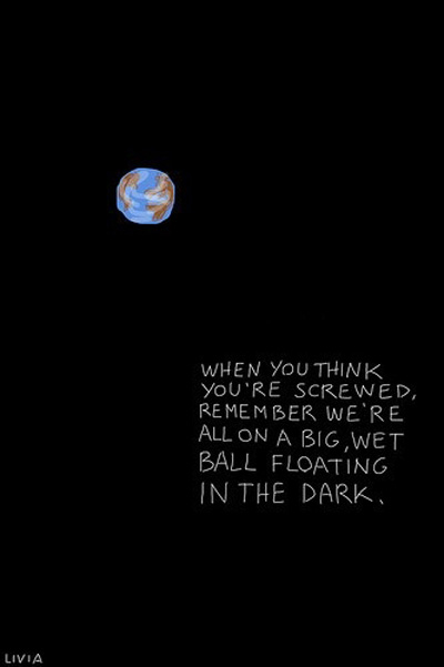 When you think you're screwer remember we're on a big, wet ball floating in the dark.