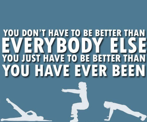You don't have to be better than everybody else. You just have to be better than you have ever been