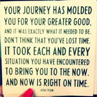 Your journey has molded you for your greater good. And it was exactly what is needed to be…