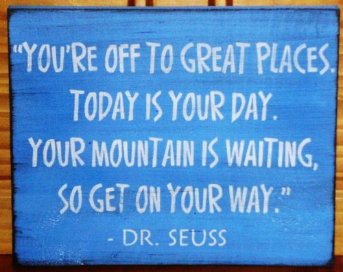 You're off to great places. Today is your day. Your mountain is waiting, so get on your way. Dr Seuss