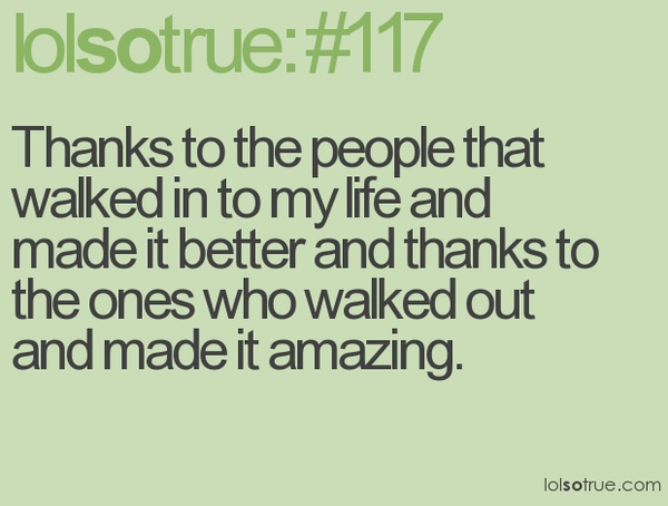 Thanks to the people that walked in to my life and made it better and thanks to the ones who walked out and made it amazing.