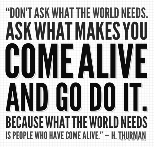 dont ask what the world needs ask what make you come alive