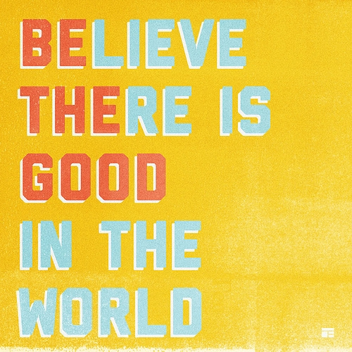 Be the good in the world. Believe there is good.