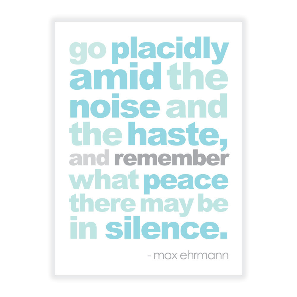 Go placidly amid the noise and haste, and remember what peace there may be in silence