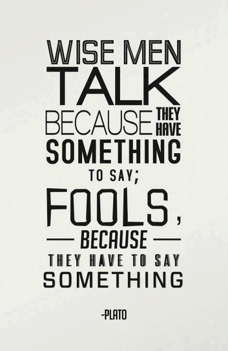 Wise men talk because they have something to say; Fools, because they have to say something