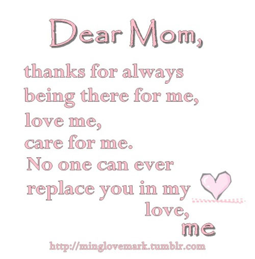 Dear mom, thanks for always being there for me, love me, care for me. No one can ever replace you in my heart. Love me