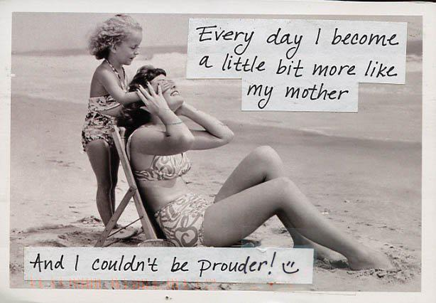 Everyday I become a little more like my mother… and I couldn't be prouder!