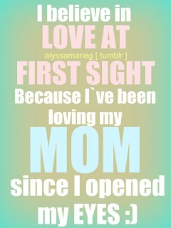 I believe in love at first sight. Because I've been loving my mom since I opened my eyes.