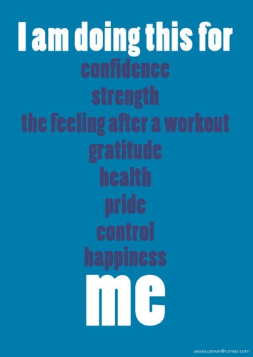I'm doing this for: confidence, strength, the feeling after a workout, gratitude, health, pride, control, happiness, ME