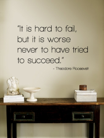 Its hard to fail but even worse to have never tried to succeed.