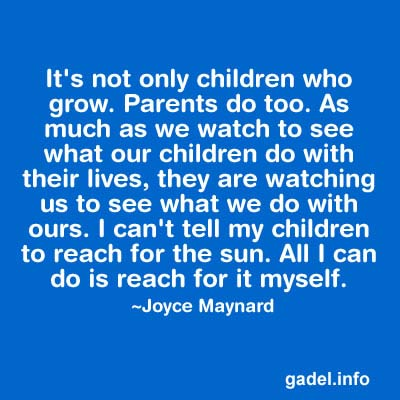 It's not only children who grow. Parents do too. As much as we watch to see what our children do with their lives, they are watching us to see what we do with ours. I can't tell my children to reach for the sun. All I can do is reach for it, myself.