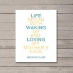 Life begins with waking up and loving my mothers face. George Eliot