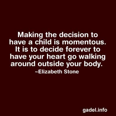 Making the decision to have a child is momentous. It is to decide forever to have your heart go walking around outside your body.