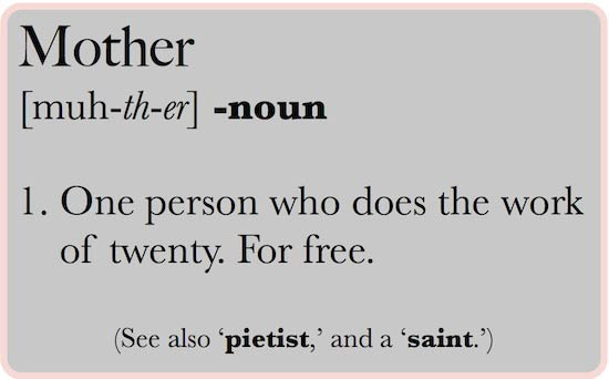Definition of a mother – a person who does the work of twenty. For free.