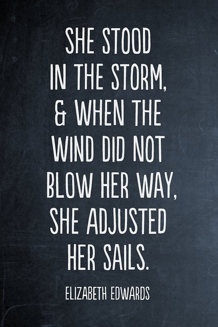 She stood in the storm and when the wind did not blow her away she adjusted her sails