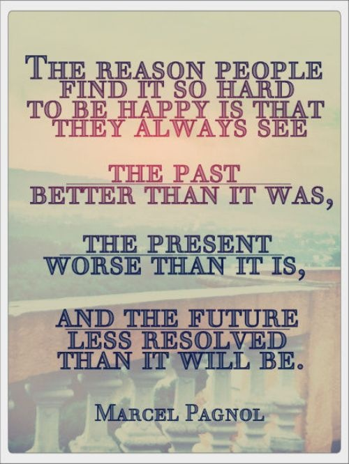 The reason people find it so hard to be happy, is that they see the past better than it was, the present worse than it is, and the future less resolved than it will be.