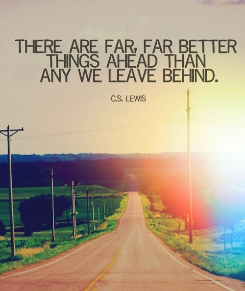 There are far far better things ahead than those we have left behind