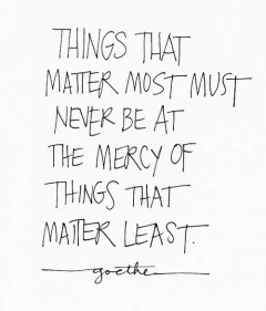 things-that-matter-most-must-never-be-at-the-mercy-of-things-that-matter-least-goethe